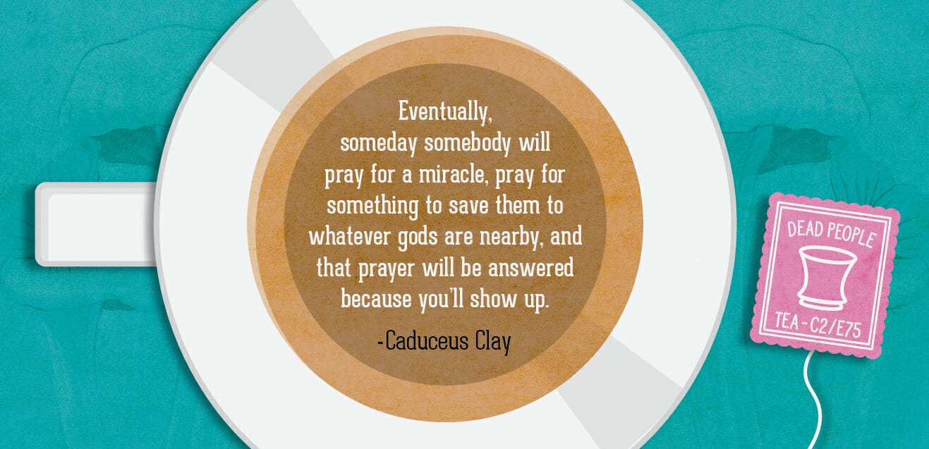 """Eventually, someday somebody will pray for a miracle, pray for something to save them to whatever gods are nearby, and that prayer will be answered because you'll show up."" - Caduceus Clay C2E75"