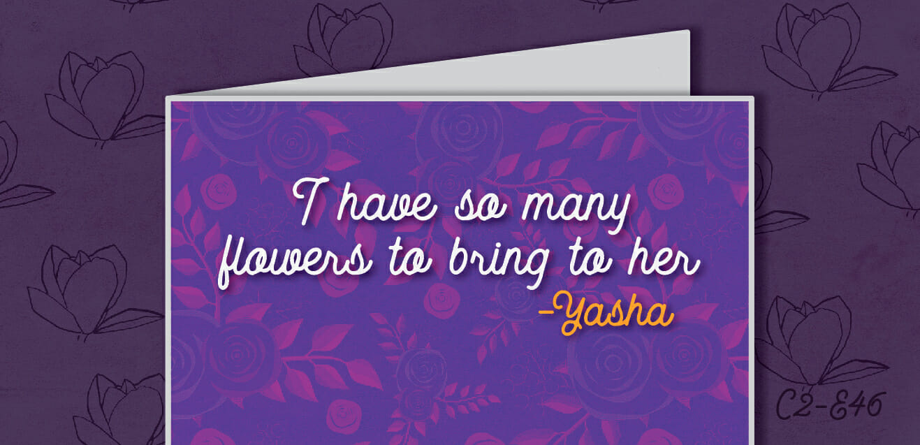 """I have so many flowers to bring her."" - Yasha"